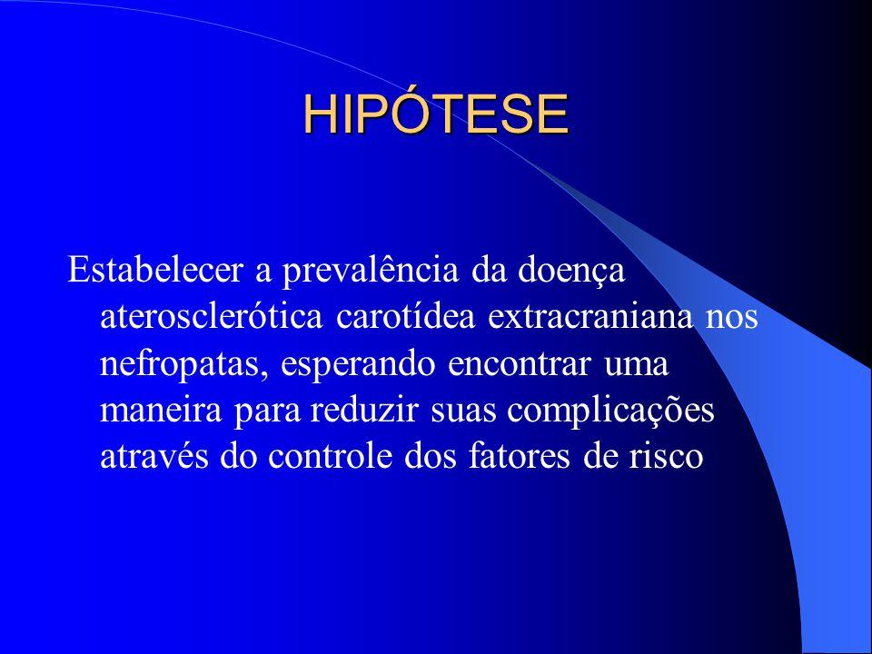 HIPÓTESE Estabelecer a prevalência da doença aterosclerótica carotídea extracraniana nos nefropatas, esperando encontrar uma maneira para reduzir suas
