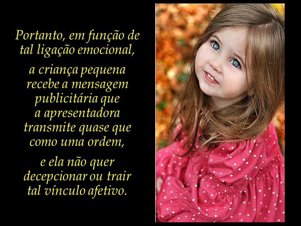 Ademais, uma apresentadora de programa infantil, como a Xuxa, estabelece um forte vínculo afetivo e emocional com a criança, devido às longas horas qu