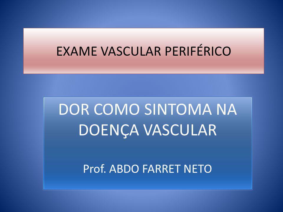 EXAME VASCULAR PERIFÉRICO DOR COMO SINTOMA NA DOENÇA VASCULAR Prof. ABDO FARRET NETO