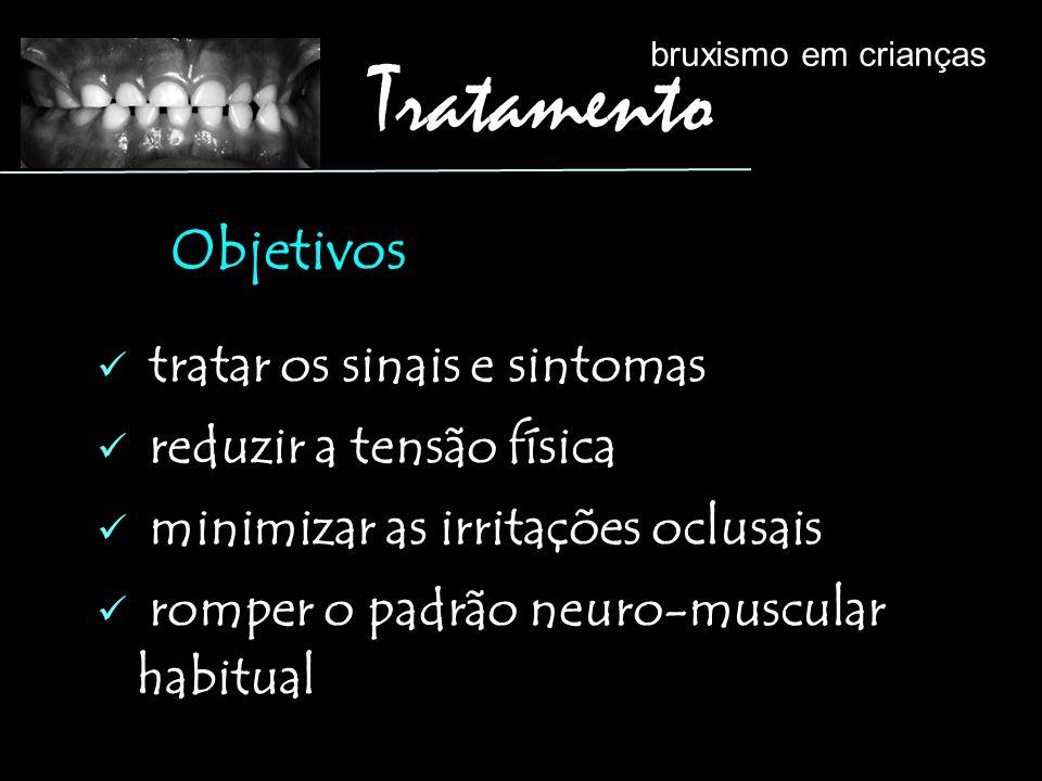 tratar os sinais e sintomas reduzir a tensão física minimizar as irritações oclusais romper o padrão neuro-muscular habitual Objetivos bruxismo em cri