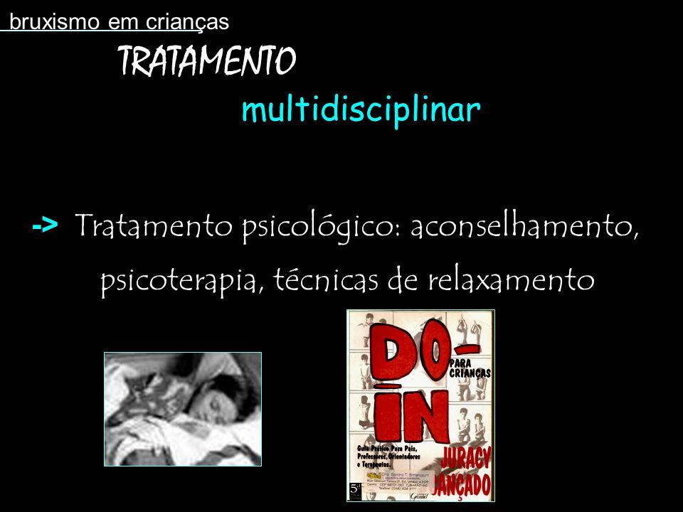 Tratamento psicológico: aconselhamento, psicoterapia, técnicas de relaxamento bruxismo em crianças TRATAMENTO multidisciplinar ->