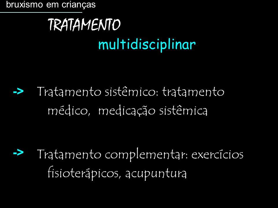 Tratamento sistêmico: tratamento médico, medicação sistêmica Tratamento complementar: exercícios fisioterápicos, acupuntura bruxismo em crianças TRATAMENTO multidisciplinar ->