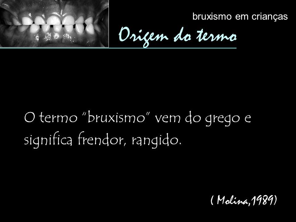 O termo bruxismo vem do grego e significa frendor, rangido. ( Molina,1989) Origem do termo bruxismo em crianças