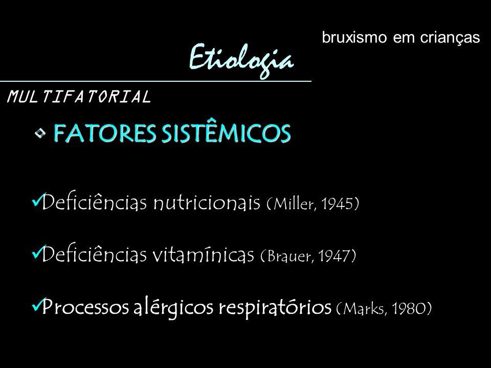 FATORES SISTÊMICOS FATORES SISTÊMICOS Etiologia bruxismo em crianças MULTIFATORIAL Deficiências nutricionais (Miller, 1945) Deficiências vitamínicas (Brauer, 1947) Processos alérgicos respiratórios (Marks, 1980)