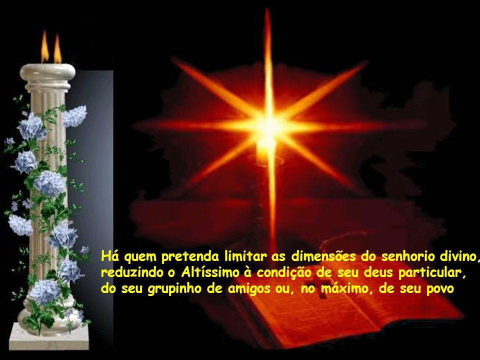 Há quem pretenda limitar as dimensões do senhorio divino, reduzindo o Altíssimo à condição de seu deus particular, do seu grupinho de amigos ou, no máximo, de seu povo
