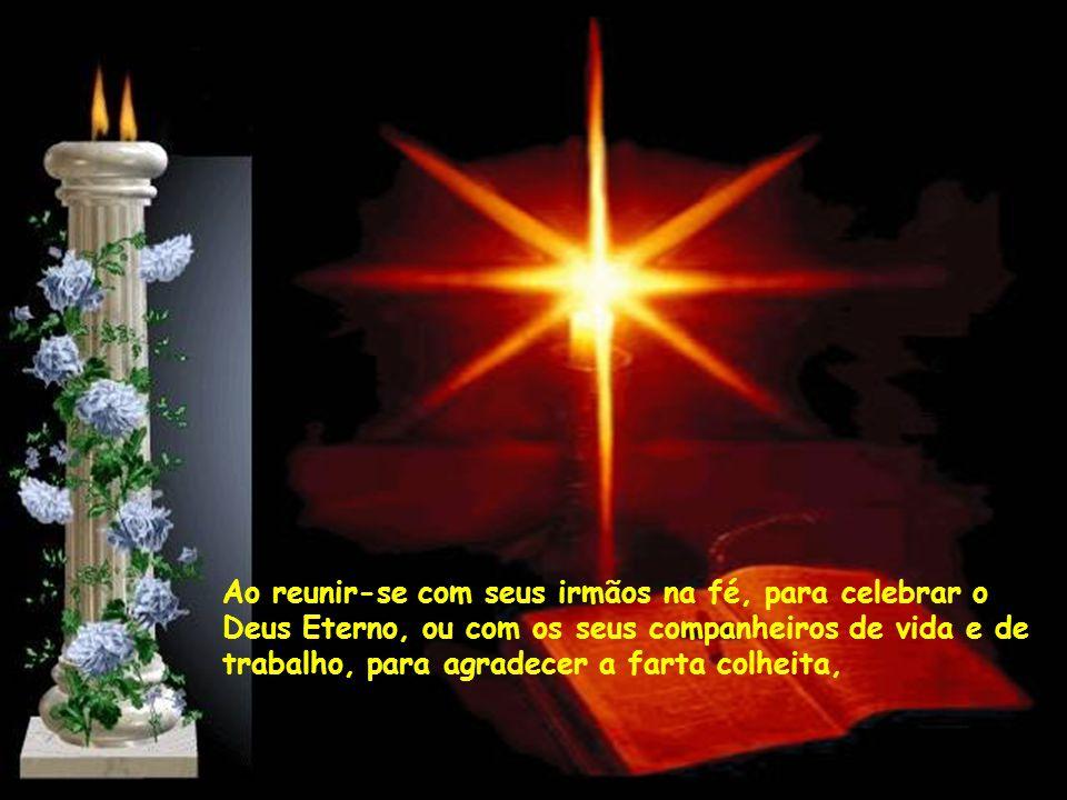 Ao reunir-se com seus irmãos na fé, para celebrar o Deus Eterno, ou com os seus companheiros de vida e de trabalho, para agradecer a farta colheita,