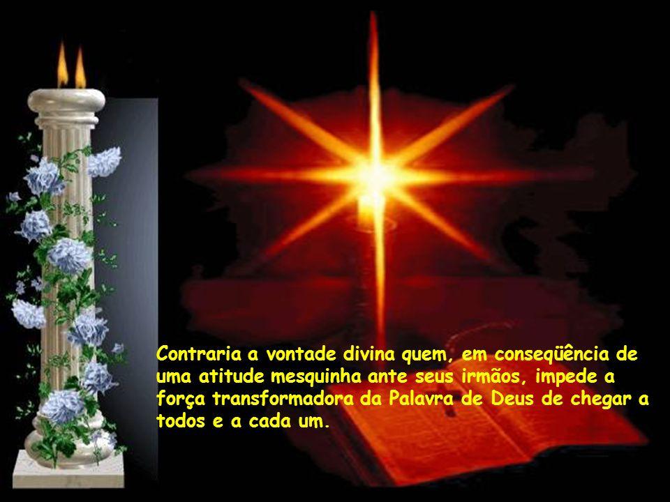 Contraria a vontade divina quem, em conseqüência de uma atitude mesquinha ante seus irmãos, impede a força transformadora da Palavra de Deus de chegar a todos e a cada um.