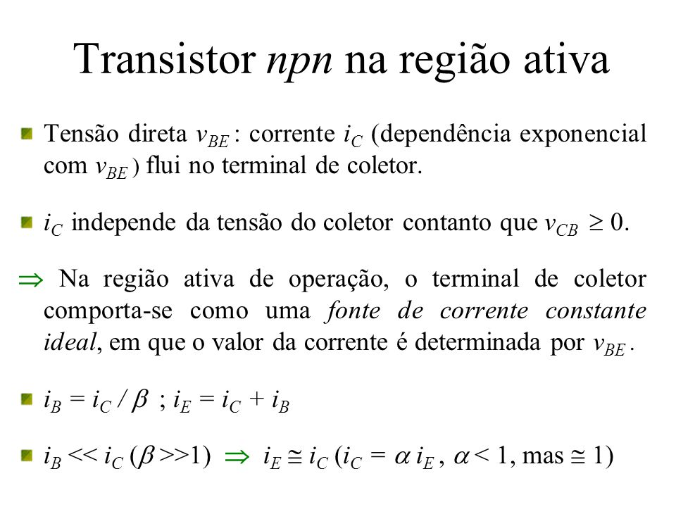 Transistor npn na região ativa Tensão direta v BE : corrente i C (dependência exponencial com v BE ) flui no terminal de coletor. i C independe da ten