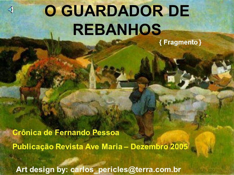 O GUARDADOR DE REBANHOS { Fragmento } Crônica de Fernando Pessoa Publicação Revista Ave Maria – Dezembro 2005 Art design by: carlos_pericles@terra.com.br