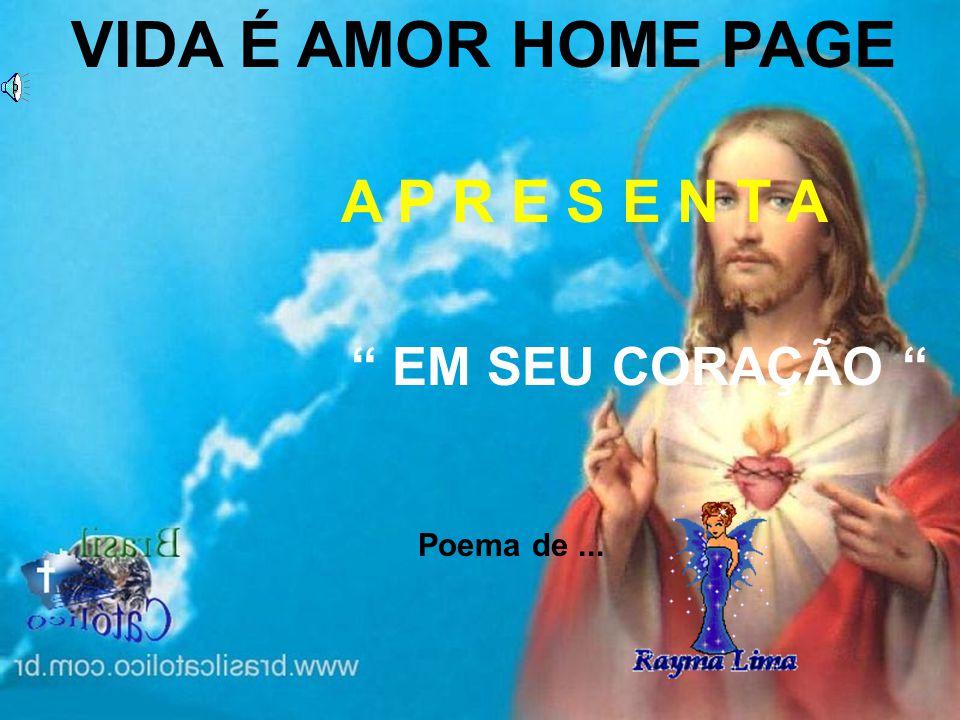 VIDA É AMOR HOME PAGE A P R E S E N T A EM SEU CORAÇÃO Poema de...