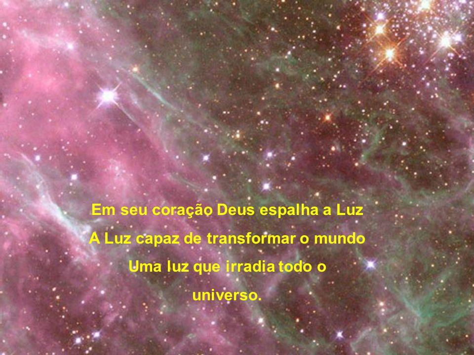 Em seu coração Deus espalha a Luz A Luz capaz de transformar o mundo Uma luz que irradia todo o universo.