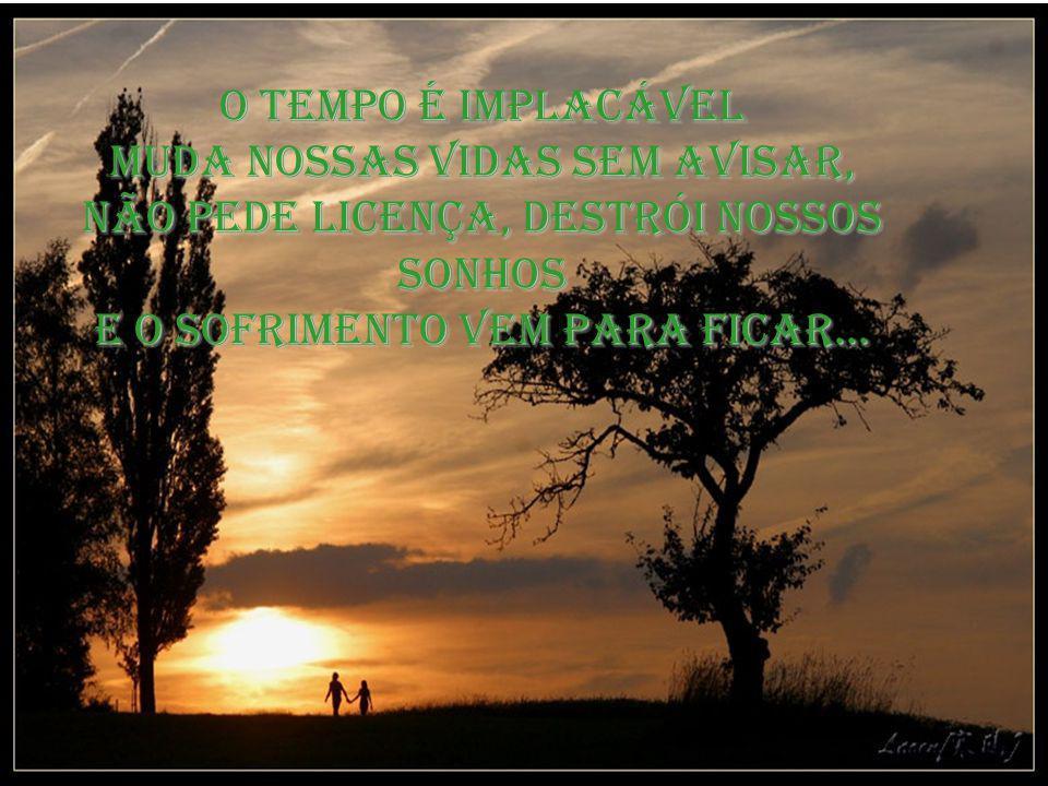 O tempo é implacável Muda nossas vidas sem avisar, Não pede licença, destrói nossos sonhos e o sofrimento vem para ficar...