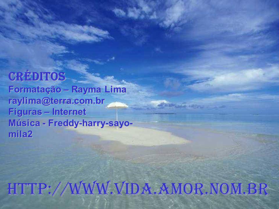 CRÉDITOS Formatação – Rayma Lima raylima@terra.com.br Figuras – Internet Música - Freddy-harry-sayo- mila2 http://www.vida.amor.nom.br