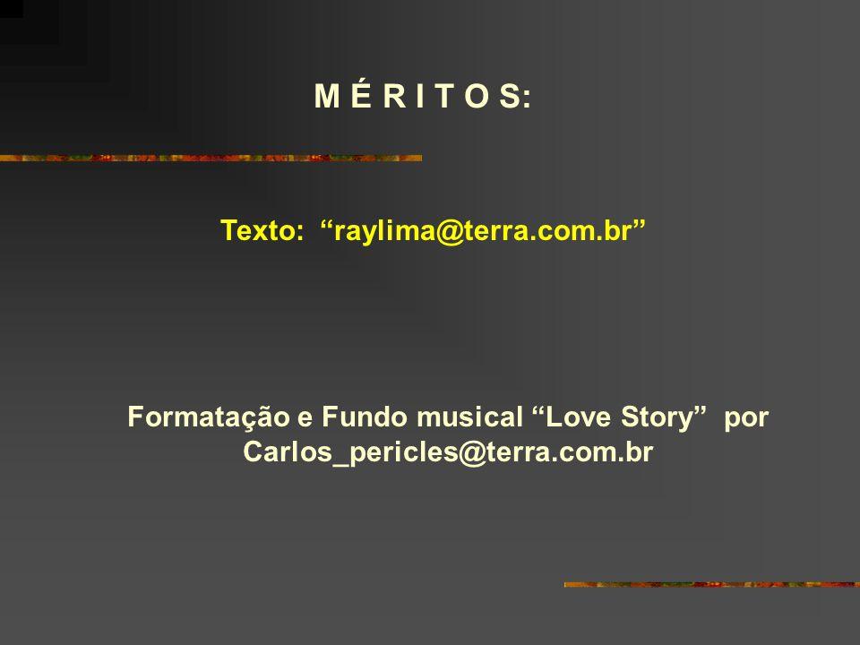 M É R I T O S: Texto: raylima@terra.com.br Formatação e Fundo musical Love Story por Carlos_pericles@terra.com.br