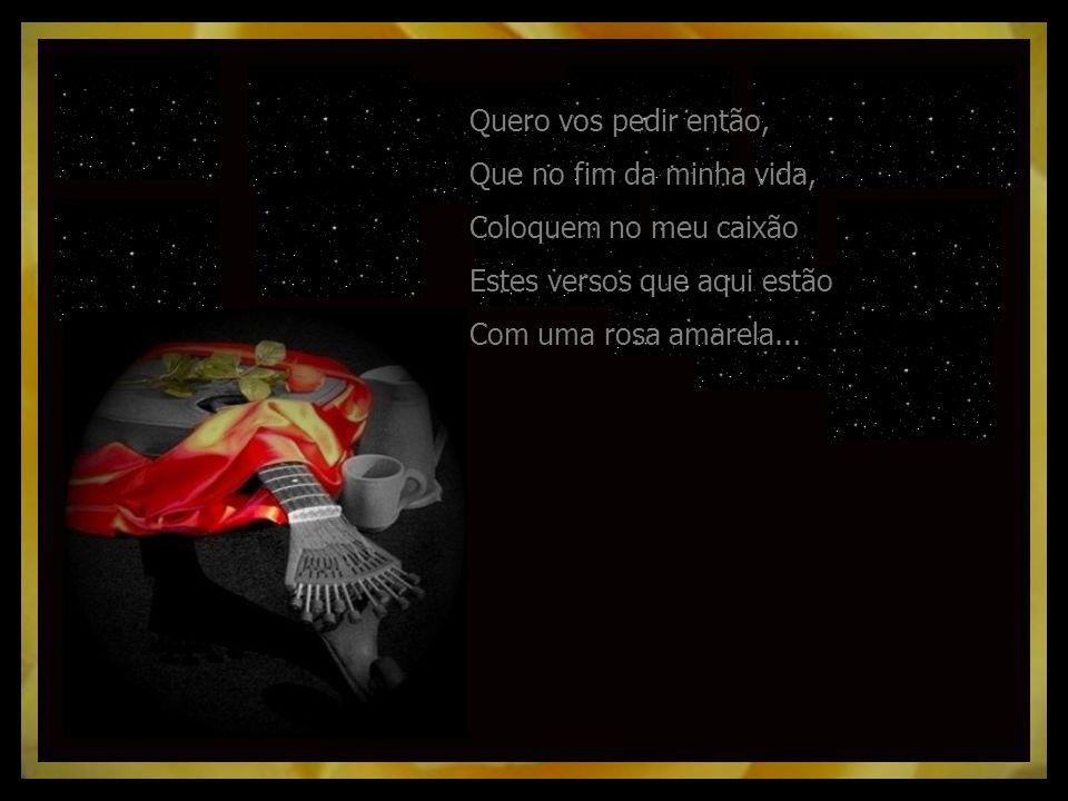 Quero vos pedir então, Que no fim da minha vida, Coloquem no meu caixão Estes versos que aqui estão Com uma rosa amarela...