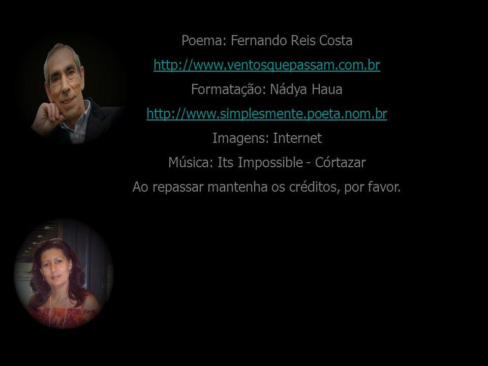Poema: Fernando Reis Costa http://www.ventosquepassam.com.br Formatação: Nádya Haua http://www.simplesmente.poeta.nom.br Imagens: Internet Música: Its Impossible - Córtazar Ao repassar mantenha os créditos, por favor.