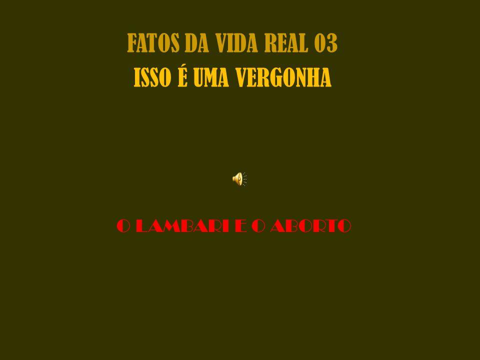 FATOS DA VIDA REAL 03 ISSO É UMA VERGONHA O LAMBARI E O ABORTO