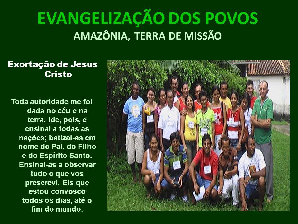 EVANGELIZAÇÃO DOS POVOS AMAZÔNIA, TERRA DE MISSÃO Exortação de Jesus Cristo Toda autoridade me foi dada no céu e na terra. Ide, pois, e ensinai a toda