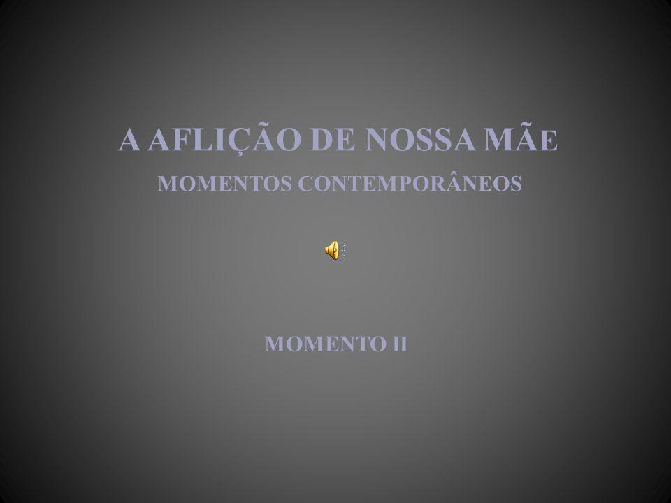 A AFLIÇÃO DE NOSSA MÃ E MOMENTOS CONTEMPORÂNEOS MOMENTO II