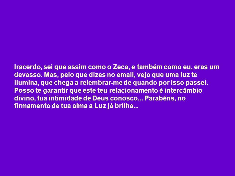 Iracerdo, sei que assim como o Zeca, e também como eu, eras um devasso.