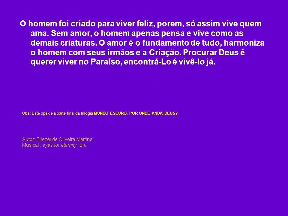 Autor: Eliezer de Oliveira Martins Musical : eyes for eternity, Era O homem foi criado para viver feliz, porem, só assim vive quem ama.