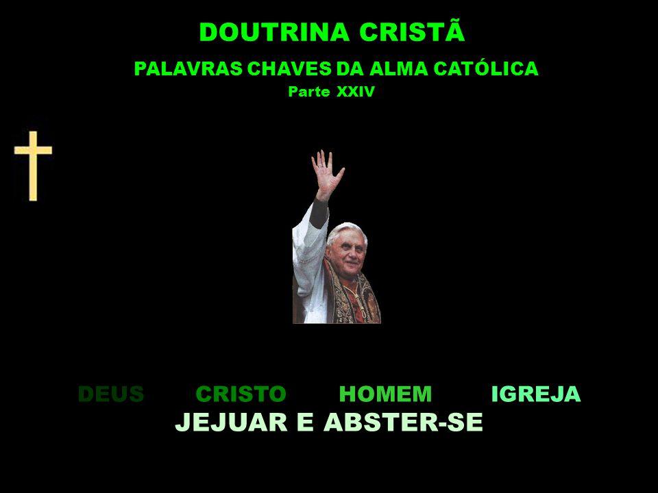 DEUS CRISTO HOMEM IGREJA JEJUAR E ABSTER-SE DOUTRINA CRISTÃ PALAVRAS CHAVES DA ALMA CATÓLICA Parte XXIV