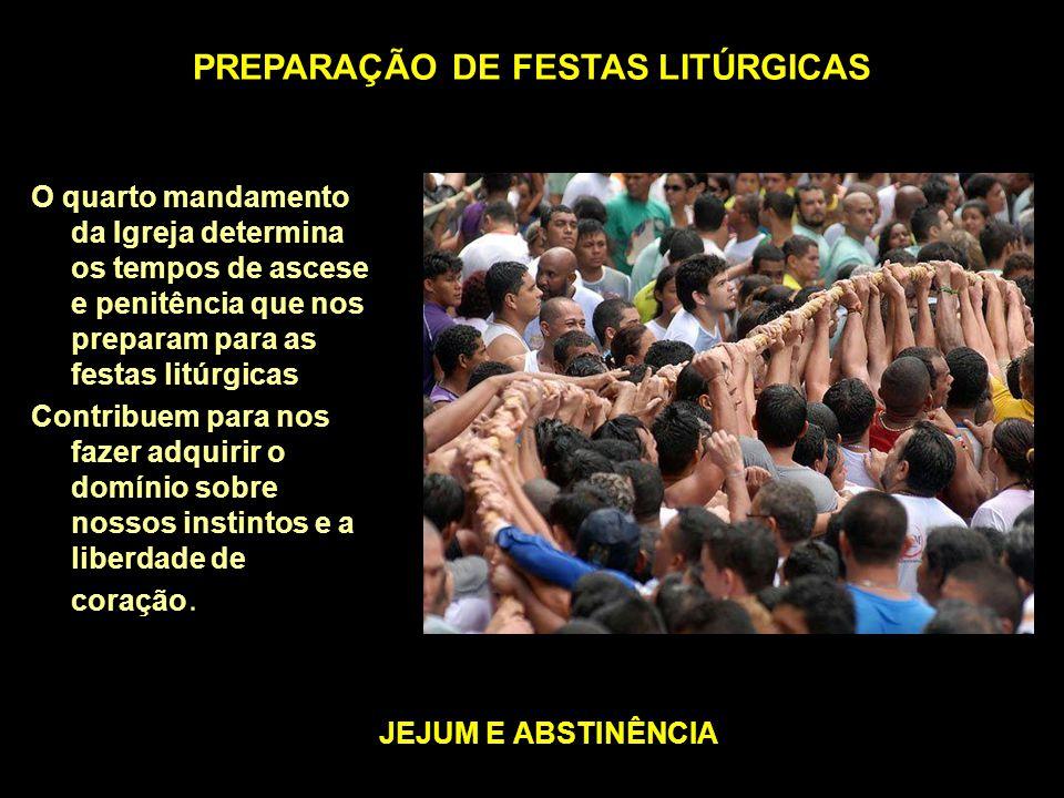PREPARAÇÃO DE FESTAS LITÚRGICAS JEJUM E ABSTINÊNCIA O quarto mandamento da Igreja determina os tempos de ascese e penitência que nos preparam para as festas litúrgicas Contribuem para nos fazer adquirir o domínio sobre nossos instintos e a liberdade de coração.