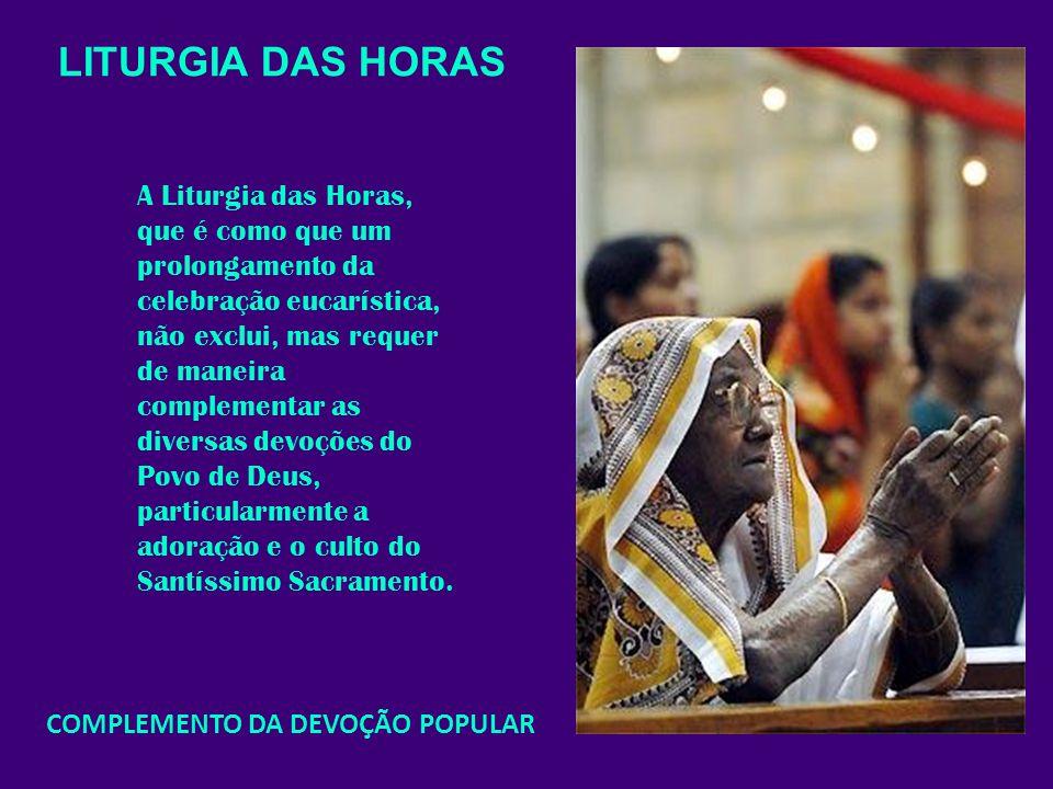 LITURGIA DAS HORAS A Liturgia das Horas, que é como que um prolongamento da celebração eucarística, não exclui, mas requer de maneira complementar as