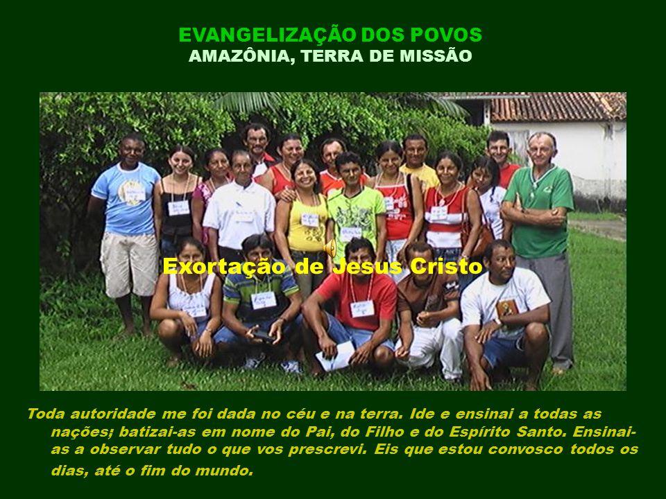 EVANGELIZAÇÃO DOS POVOS AMAZÔNIA, TERRA DE MISSÃO Exortação de Jesus Cristo Toda autoridade me foi dada no céu e na terra.