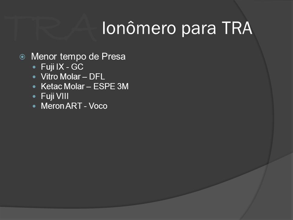 TRA Ionômero para TRA Menor tempo de Presa Fuji IX - GC Vitro Molar – DFL Ketac Molar – ESPE 3M Fuji VIII Meron ART - Voco