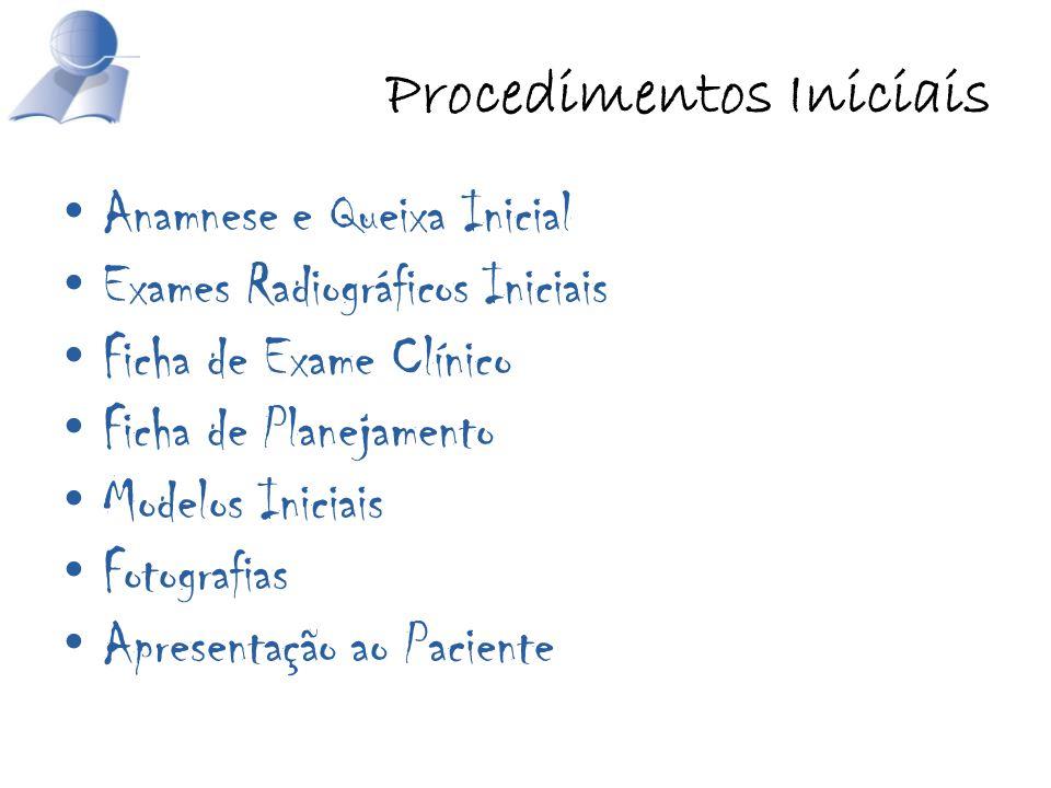 Procedimentos Iniciais Anamnese e Queixa Inicial Exames Radiográficos Iniciais Ficha de Exame Clínico Ficha de Planejamento Modelos Iniciais Fotografi