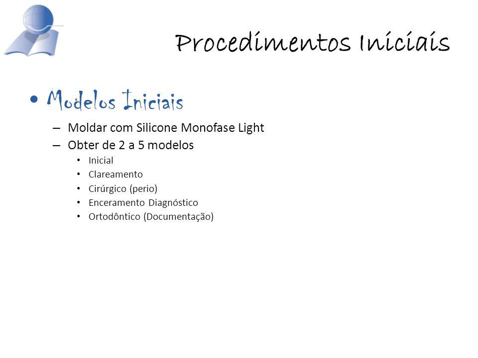 Procedimentos Iniciais Modelos Iniciais – Moldar com Silicone Monofase Light – Obter de 2 a 5 modelos Inicial Clareamento Cirúrgico (perio) Encerament
