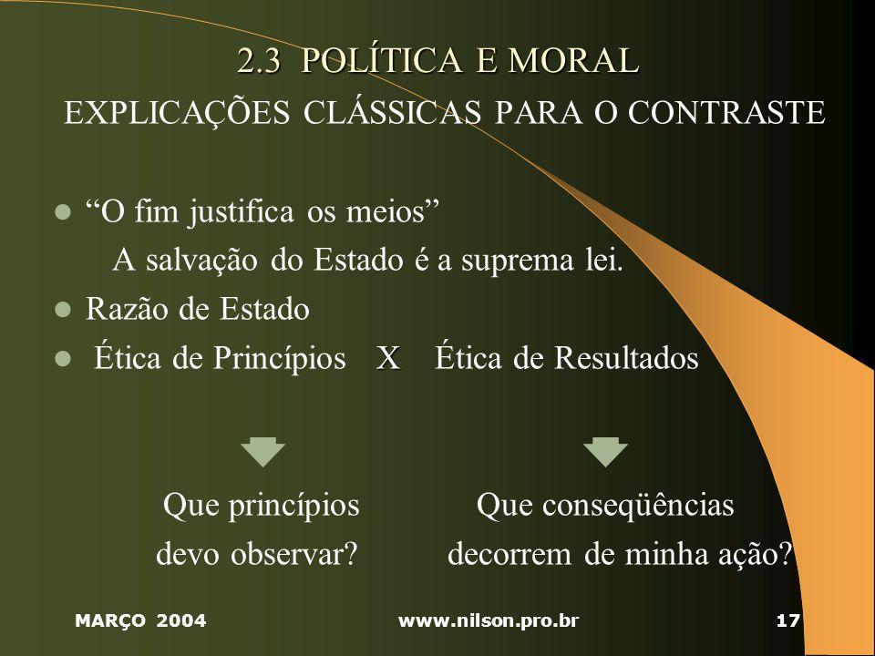 MARÇO 2004www.nilson.pro.br17 2.3 POLÍTICA E MORAL EXPLICAÇÕES CLÁSSICAS PARA O CONTRASTE O fim justifica os meios A salvação do Estado é a suprema lei.