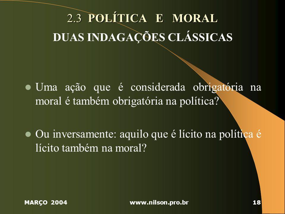 MARÇO 2004www.nilson.pro.br18 2.3 POLÍTICA E MORAL DUAS INDAGAÇÕES CLÁSSICAS Uma ação que é considerada obrigatória na moral é também obrigatória na política.