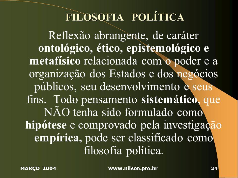 MARÇO 2004www.nilson.pro.br24 FILOSOFIA POLÍTICA Reflexão abrangente, de caráter ontológico, ético, epistemológico e metafísico relacionada com o poder e a organização dos Estados e dos negócios públicos, seu desenvolvimento e seus fins.