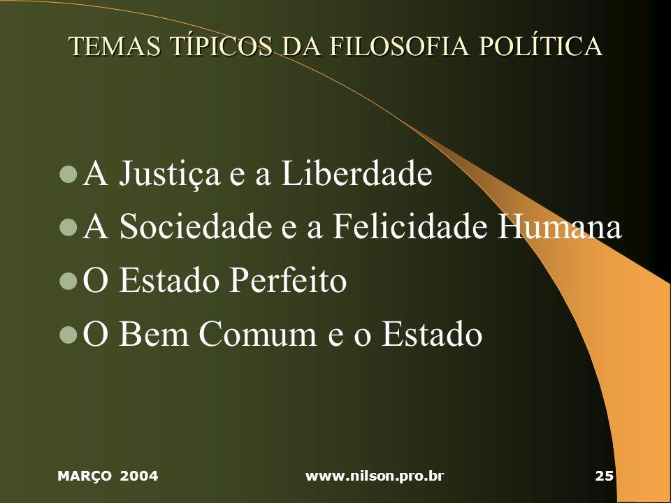 MARÇO 2004www.nilson.pro.br25 TEMAS TÍPICOS DA FILOSOFIA POLÍTICA A Justiça e a Liberdade A Sociedade e a Felicidade Humana O Estado Perfeito O Bem Comum e o Estado