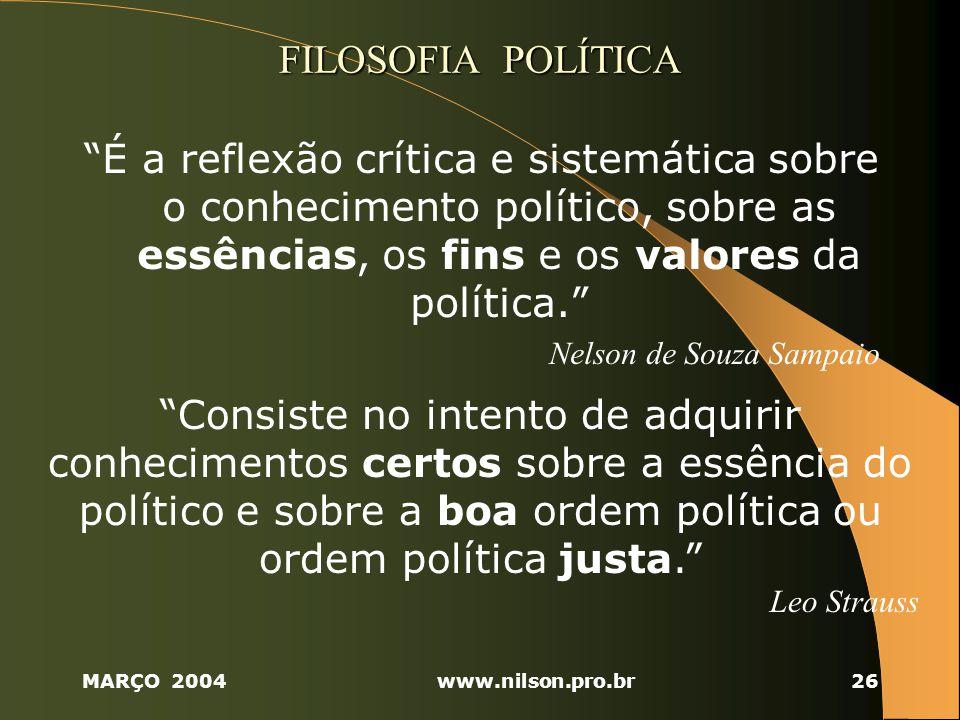 MARÇO 2004www.nilson.pro.br26 FILOSOFIA POLÍTICA É a reflexão crítica e sistemática sobre o conhecimento político, sobre as essências, os fins e os valores da política.