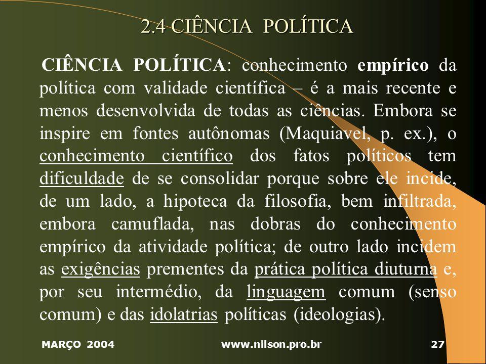 MARÇO 2004www.nilson.pro.br27 2.4 CIÊNCIA POLÍTICA CIÊNCIA POLÍTICA: conhecimento empírico da política com validade científica – é a mais recente e menos desenvolvida de todas as ciências.