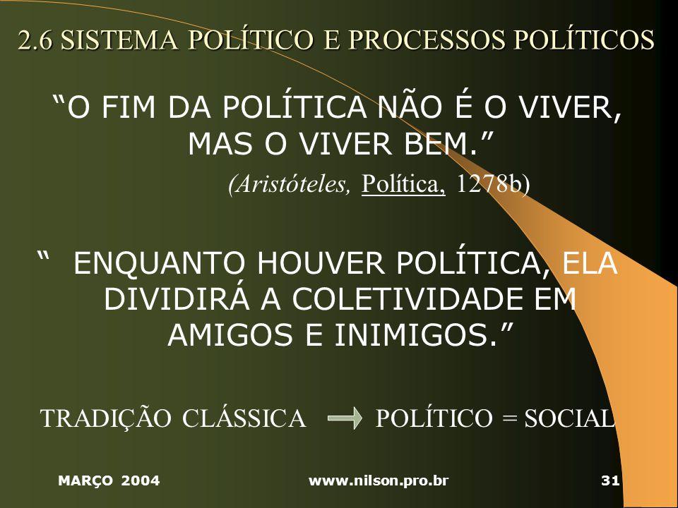 MARÇO 2004www.nilson.pro.br31 2.6 SISTEMA POLÍTICO E PROCESSOS POLÍTICOS O FIM DA POLÍTICA NÃO É O VIVER, MAS O VIVER BEM.