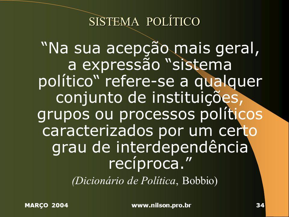 MARÇO 2004www.nilson.pro.br34 SISTEMA POLÍTICO Na sua acepção mais geral, a expressão sistema político refere-se a qualquer conjunto de instituições, grupos ou processos políticos caracterizados por um certo grau de interdependência recíproca.