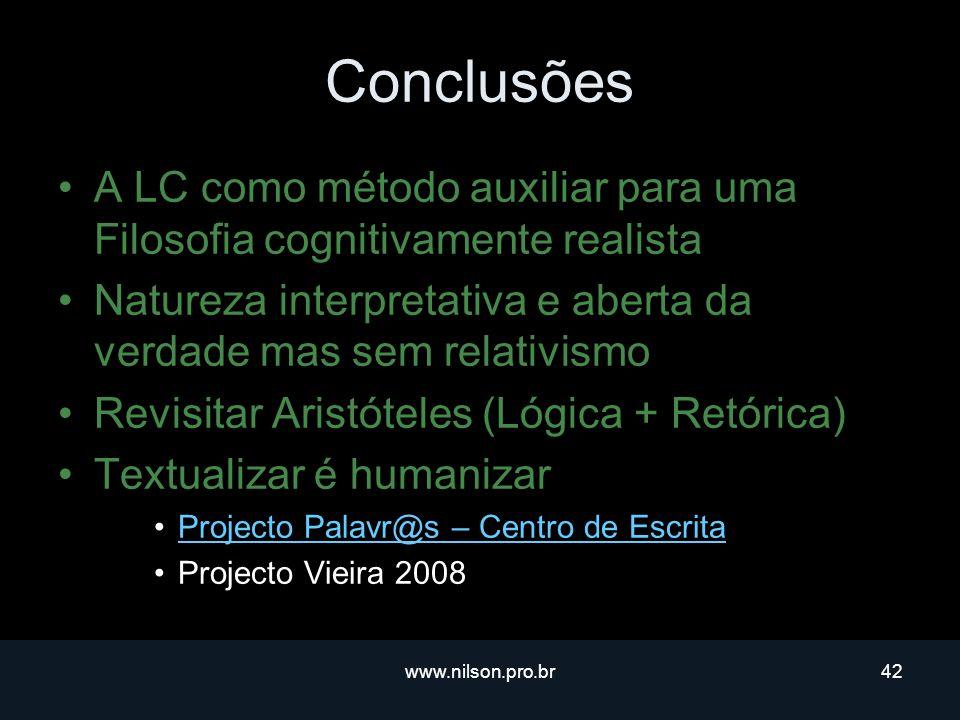 www.nilson.pro.br42 Conclusões A LC como método auxiliar para uma Filosofia cognitivamente realista Natureza interpretativa e aberta da verdade mas sem relativismo Revisitar Aristóteles (Lógica + Retórica) Textualizar é humanizar Projecto Palavr@s – Centro de Escrita Projecto Vieira 2008