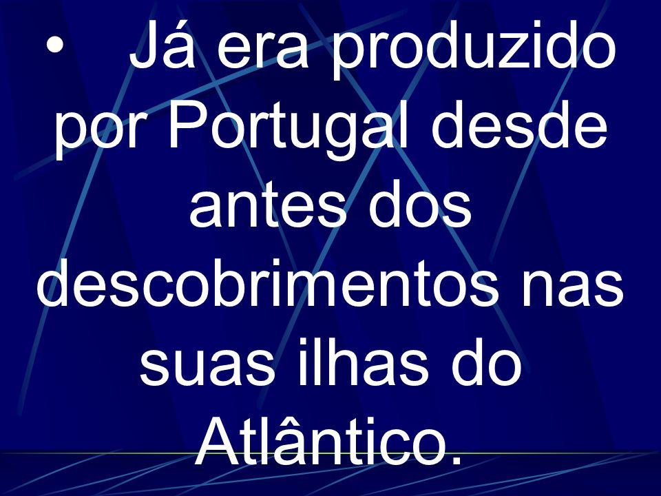 Já era produzido por Portugal desde antes dos descobrimentos nas suas ilhas do Atlântico.