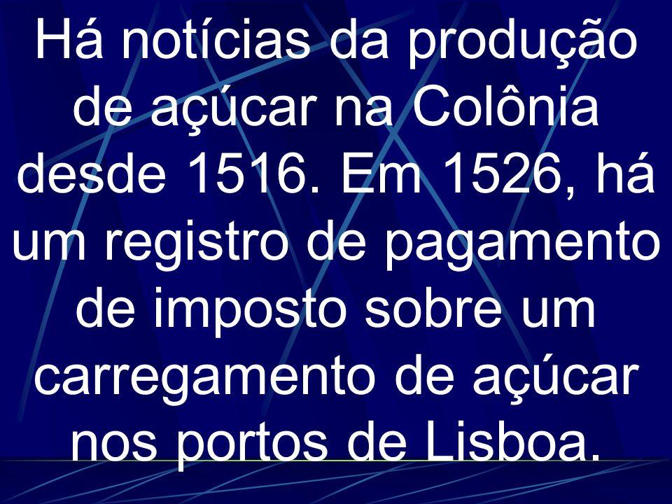 Há notícias da produção de açúcar na Colônia desde 1516.