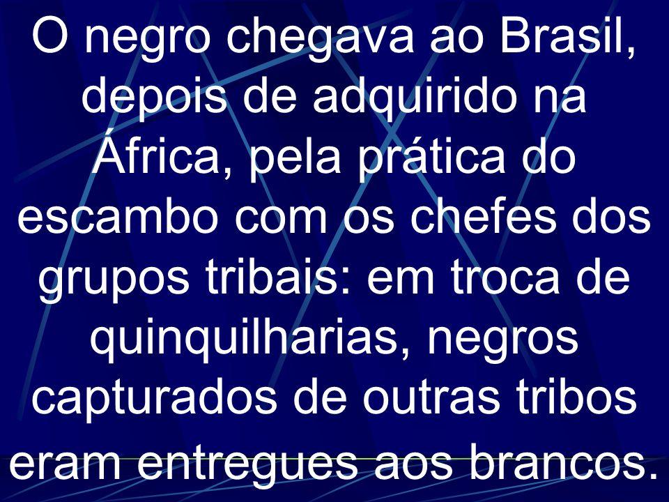 O negro chegava ao Brasil, depois de adquirido na África, pela prática do escambo com os chefes dos grupos tribais: em troca de quinquilharias, negros