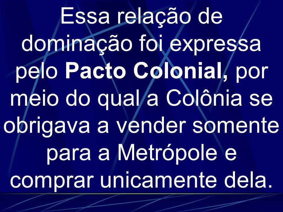 Essa relação de dominação foi expressa pelo Pacto Colonial, por meio do qual a Colônia se obrigava a vender somente para a Metrópole e comprar unicamente dela.