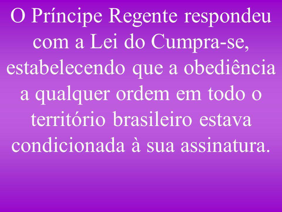 O Príncipe Regente respondeu com a Lei do Cumpra-se, estabelecendo que a obediência a qualquer ordem em todo o território brasileiro estava condiciona