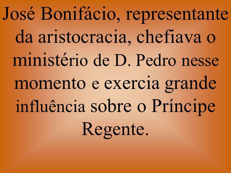 José Bonifácio, representante da aristocracia, chefiava o ministé rio de D. Pedro nesse momento e exercia grande influência sobre o Príncipe Regente.