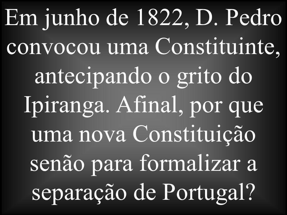 Em junho de 1822, D. Pedro convocou uma Constituinte, antecipando o grito do Ipiranga. Afinal, por que uma nova Constituição senão para formalizar a s