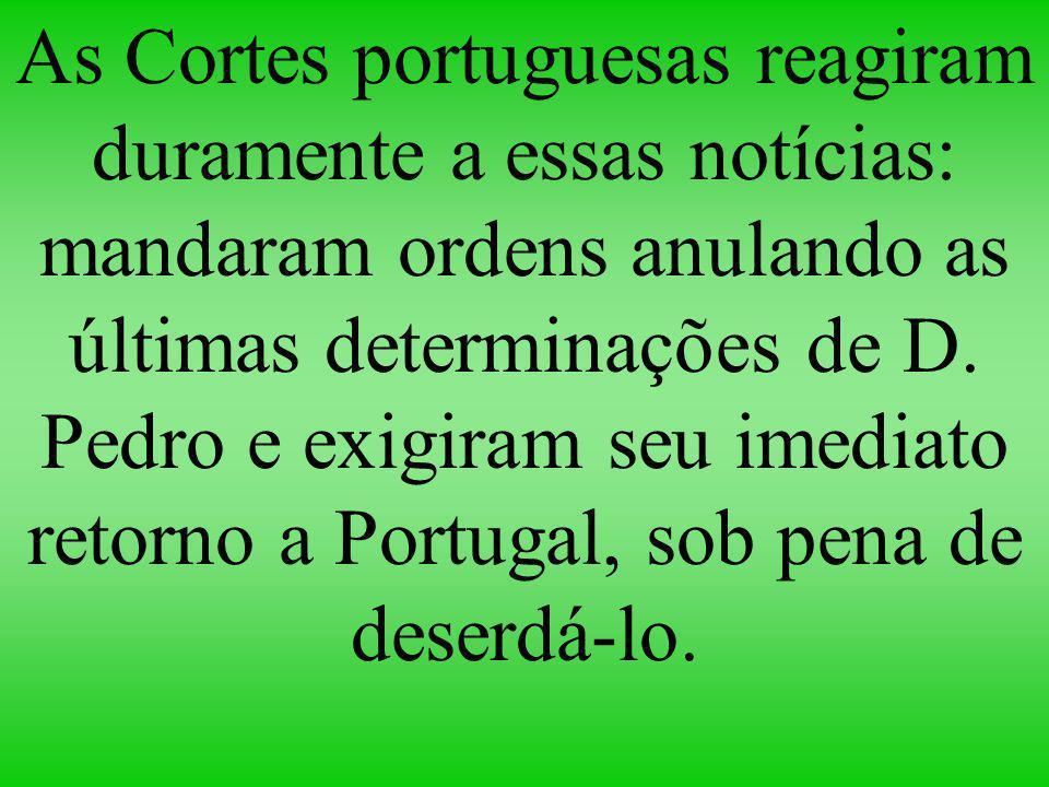 As Cortes portuguesas reagiram duramente a essas notícias: mandaram ordens anulando as últimas determinações de D. Pedro e exigiram seu imediato retor