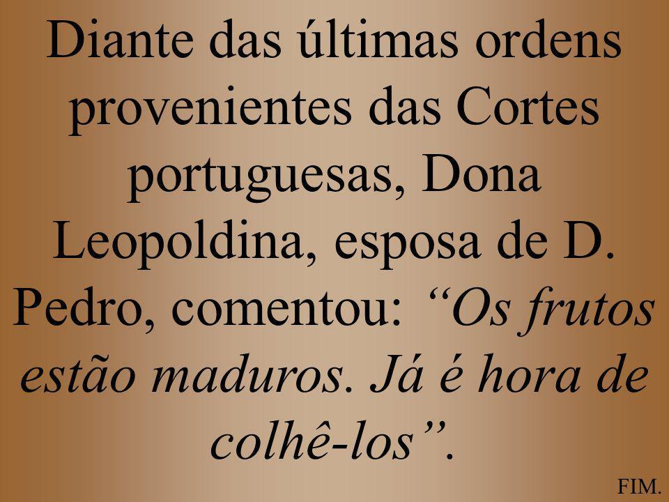 Diante das últimas ordens provenientes das Cortes portuguesas, Dona Leopoldina, esposa de D. Pedro, comentou: Os frutos estão maduros. Já é hora de co